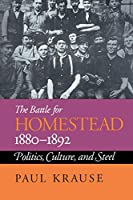 The Battle for Homestead 1880-1892: Politics, Culture, and Steel (Pittsburg Series in Social and Labor History)