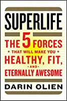SuperLife: The 5 Forces That Will Make You Healthy, Fit, and Eternally Awesome
