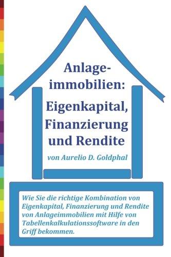 Anlageimmobilien: Eigenkapital, Finanzierung und Rendite: Wie Sie die richtige Kombination von Eigenkapital, Finanzierung und Rendite von ... in den Griff bekommen.