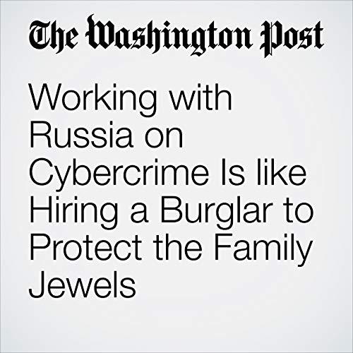 Working with Russia on Cybercrime Is like Hiring a Burglar to Protect the Family Jewels copertina