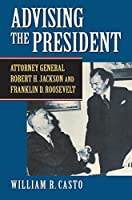 Advising the President: Attorney General Robert H. Jackson and Franklin D. Roosevelt