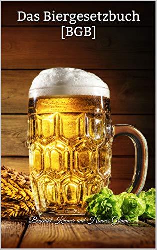 Das Biergesetzbuch [BGB]: Offizielles Gesetz für Bierliebhaber! BRANDNEU: 141 Biergesetze – humoristische Auseinandersetzung mit leidenschaftlichem Bierkonsum