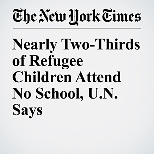 Nearly Two-Thirds of Refugee Children Attend No School, U.N. Says cover art