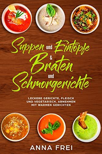 Suppen und Eintöpfen & Braten und Schmorgerichte: Leckere Gerichte, Fleisch und vegetarisch, abnehmen mit warmen Gerichten