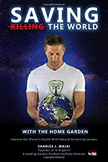 Saving The World With The Home Garden: Improve Our Planet`s Health With Natural Gardening Lessons