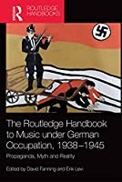 The Routledge Handbook to Music Under German Occupation, 1938-1945: Propaganda, Myth and Reality (Routledge Music Handbooks)