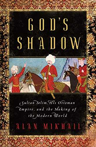 Image of God's Shadow: Sultan Selim, His Ottoman Empire, and the Making of the Modern World