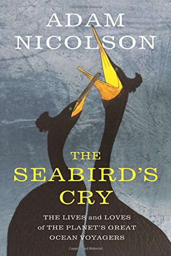 Download The Seabird's Cry: The Lives and Loves of the Planet's Great Ocean Voyagers 1250134188