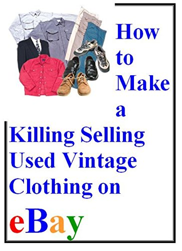 HOW TO MAKE A KILLING SELLING USED VINTAGE CLOTHING ON EBAY (English Edition)