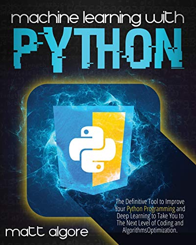 Machine learning with Python: The Definitive Tool to Improve Your Python Programming and Deep Learning to Take You to The Next Level of Coding and Algorithms Optimization