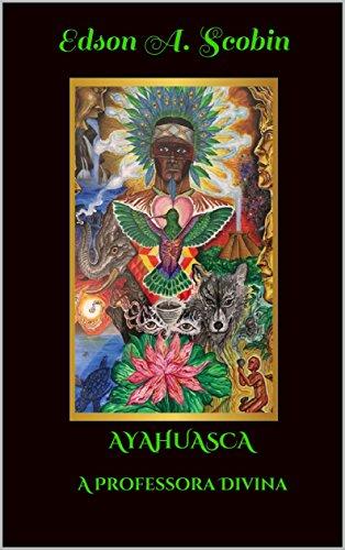 AYAHUASCA A PROFESSORA DIVINA (O Despertar da Consciência)