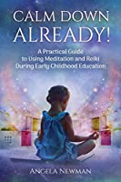 Calm Down Already!: A Practic Guide to Using Meditation and Reiki During Early Childhood Education
