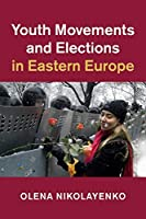 Youth Movements and Elections in Eastern Europe (Cambridge Studies in Contentious Politics)