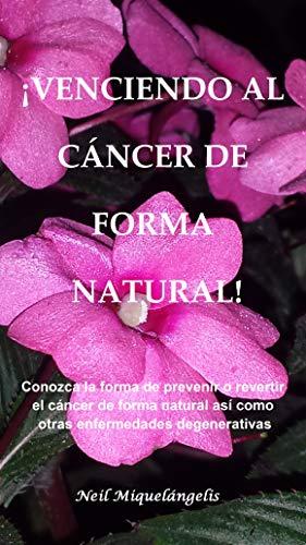¡VENCIENDO AL CÁNCER DE FORMA NATURAL!: Conozca la forma de prevenir o revertir el  cáncer de forma natural así como otras  enfermedades degenerativas
