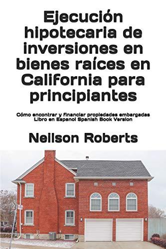 Ejecución hipotecaria de inversiones en bienes raíces en California para principiantes: Cómo encontrar y financiar propiedades embargadas Libro en Espanol Spanish Book Version