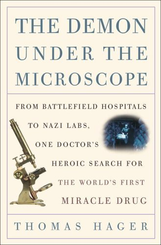 The Demon Under the Microscope: From Battlefield Hospitals to Nazi Labs, One Doctor's Heroic Search for the World's First Miracle Drug by Hager, Thomas (September 19, 2006) Hardcover