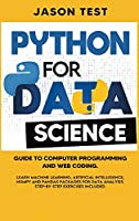 Python for Data Science: Guide to computer programming and web coding. Learn machine learning, artificial intelligence, NumPy and Pandas packages for data analysis. Step-by-step exercises included.