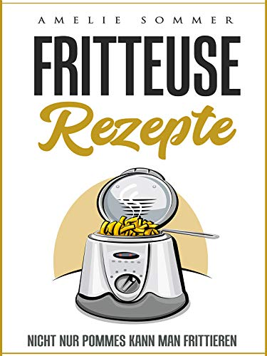 Fritteuse Rezepte: Nicht nur Pommes kann man frittieren (German Edition)