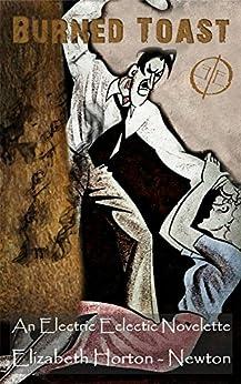 Burned Toast: An Electric Eclectic Novelette by [Elizabeth Horton-Newton, Paul White]