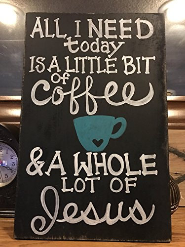 All I Need today Is A Little Bit of COFFEE & A Whole Lot of JESUS - Solid Wood Sign