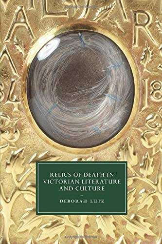 Relics of Death in Victorian Literature and Culture (Cambridge Studies in Nineteenth-Century Literature and Culture)