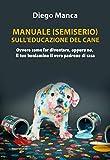 Manuale (semiserio) sull'educazione del cane. Ovvero come far...