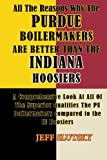 All The Reasons Why The Purdue Boilermakers Are Better Than The Indiana Hoosiers: A Comprehensive Look At All Of The Superior Qualities The PU Boilermakaers  Compared To The IU Hoosiers