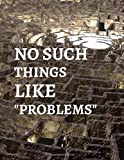 No Such Things Like 'problems': Inspirational Journal - Notebook to Write in (Cool Notebook)