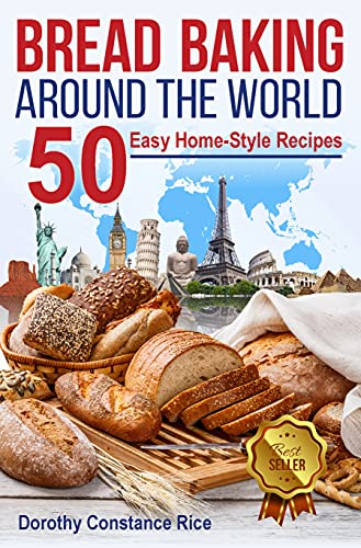 Bread Baking Around the World: 50 Easy Home-Style Recipes (Homemade Bread, A User-Friendly Beginner's Guide) by [Dorothy Constance Rice]