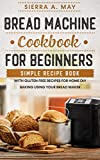 Bread Machine Cookbook For Beginners: Simple Recipe Book With Gluten Free Recipes For