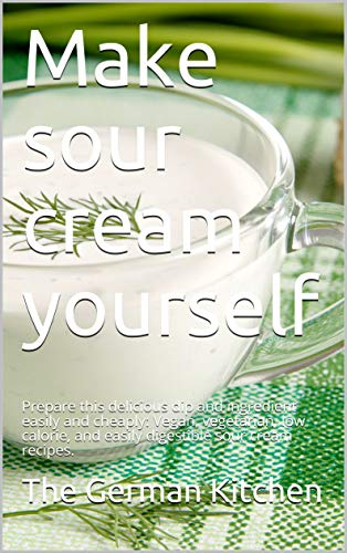 Make sour cream yourself: Prepare this delicious dip and ingredient easily and cheaply: Vegan, vegetarian, low calorie, and easily digestible sour cream recipes. (English Edition)
