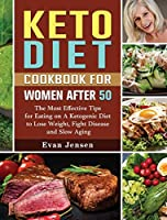 Keto Diet Cookbook For Women After 50: The Most Effective Tips for Eating on A Ketogenic Diet to Lose Weight, Fight Disease and Slow Aging
