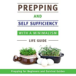 Prepping and Self Sufficiency With A Minimalism Life Guide: Prepping for Beginners and Survival Guides by [Publishing Speedy]