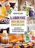 Larousse dos óleos essenciais: Guia completo da aromaterapia para a saúde e o bem-estar