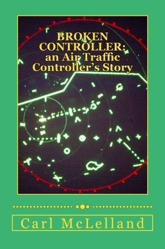 Broken Controller: An Air Traffic Controller's Story by Mr Carl McLelland (2013-12-16)