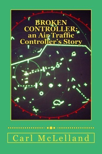 Broken Controller: An Air Traffic Controller's Story by Mr Carl McLelland (2013-12-16)