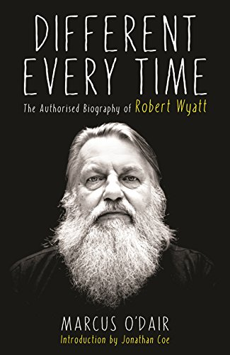 O'Dair, M: Different Every Time: The Authorised Biography of Robert Wyatt