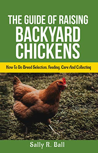 The Guide Of Raising Backyard Chickens: How To Do Breed Selection, Feeding, Care And Collecting Eggs For Beginners (English Edition)