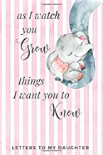 As I Watch You Grow Things I Want You to Know - Letters to My Daughter