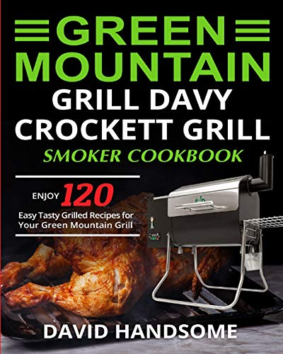 Green Mountain Grill Davy Crockett Grill/Smoker Cookbook: Enjoy 120 Easy Tasty Grilled Recipes for Your Green Mountain Grill