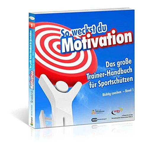 So weckst du Motivation. Das große Trainer-Handbuch für Sportschützen: Richtig coachen – Band 1