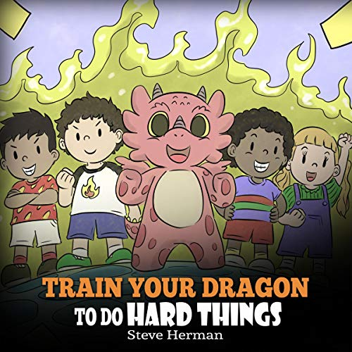 Train Your Dragon to Do Hard Things: A Cute Children's Story About Perseverance, Positive Affirmations and Growth Mindset cover art
