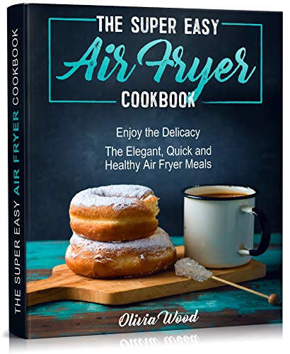THE SUPER EASY AIR FRYER COOKBOOK: Enjoy the Delicacy. The Elegant, Quick and Healthy Air Fryer Meals by [Olivia Wood]
