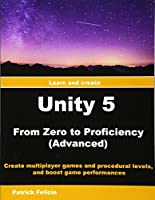 Unity 5 from Zero to Proficiency: Create multiplayer games and procedural levels, and boost game performances