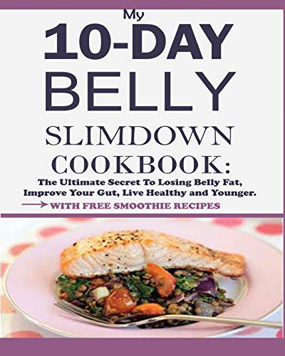 My 10-Day Belly Slim down Cookbook: The Ultimate Secret to Losing Belly Fat, Improve Your Gut, Live