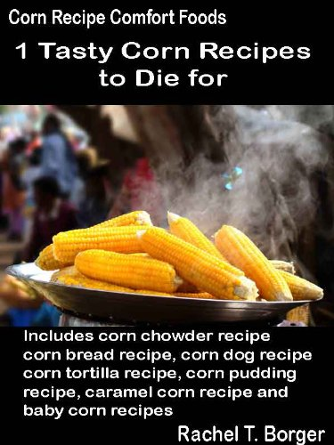 Tasty Corn Recipes to Die for: Includes corn chowder recipe, corn bread recipe, corn dog recipe, corn tortilla recipe, corn pudding recipe, caramel corn ... recipes (Corn Recipe Comfort Foods Book 1)