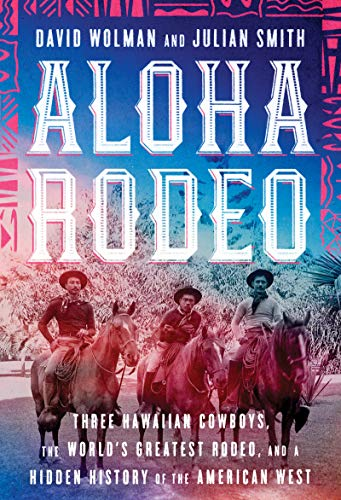 Compare Textbook Prices for Aloha Rodeo: Three Hawaiian Cowboys, the World's Greatest Rodeo, and a Hidden History of the American West 1st Edition Edition ISBN 9780062836007 by Wolman, David,Smith, Julian