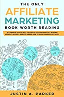 The Only Affiliate Marketing Book Worth Reading: Actionable Tips To Help You Reach A $10,000 Monthly Revenue Without Having A Website (Learn How To Avoid Common Mistakes)