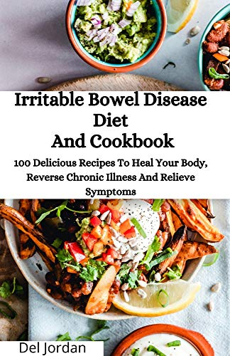 Irritable Bowel Disease Diet And Cookbook: 100 Delicious Recipes To Heal Your Body, Reverse Chronic Illness And Relieve Symptoms