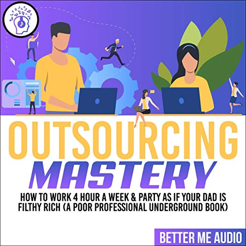 Outsourcing Mastery: How to Work 4 Hour a Week & Party as If Your Dad Is Filthy Rich audiobook cover art